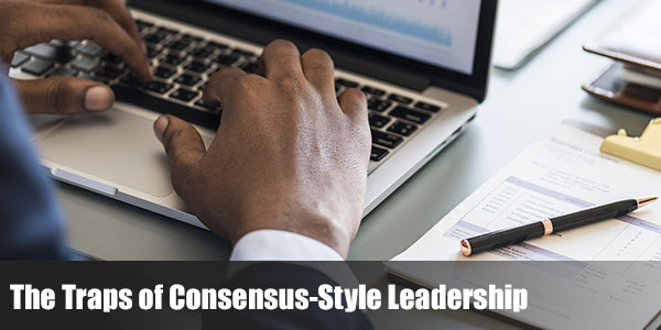The Traps of Consensus-Style Leadership