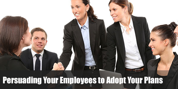 Persuading Your Employees to Adopt Your Plans